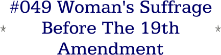 #049 Woman's Suffrage Before The 19th Amendment
